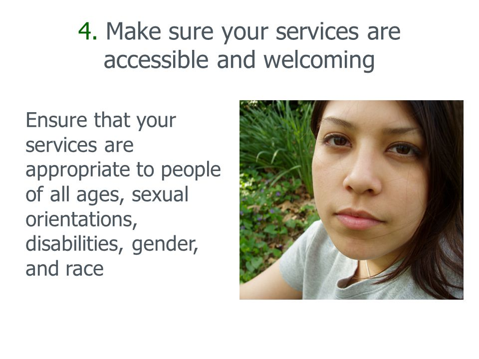 4. Make sure your services are accessible and welcoming Ensure that your services are appropriate to people of all ages, sexual orientations, disabili