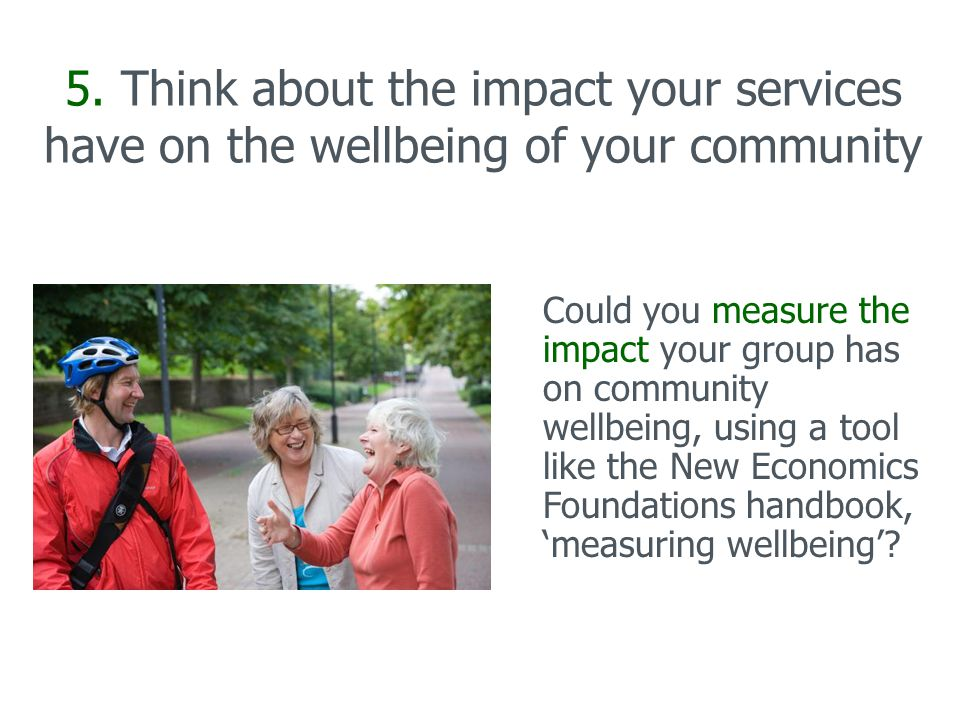5. Think about the impact your services have on the wellbeing of your community Could you measure the impact your group has on community wellbeing, us