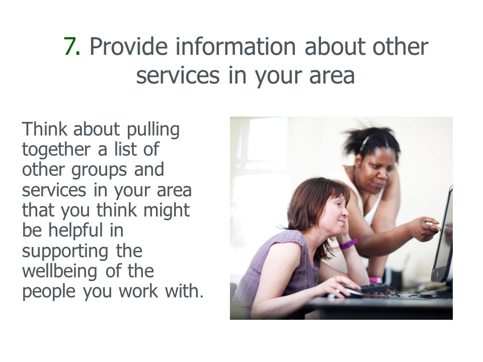 7. Provide information about other services in your area Think about pulling together a list of other groups and services in your area that you think