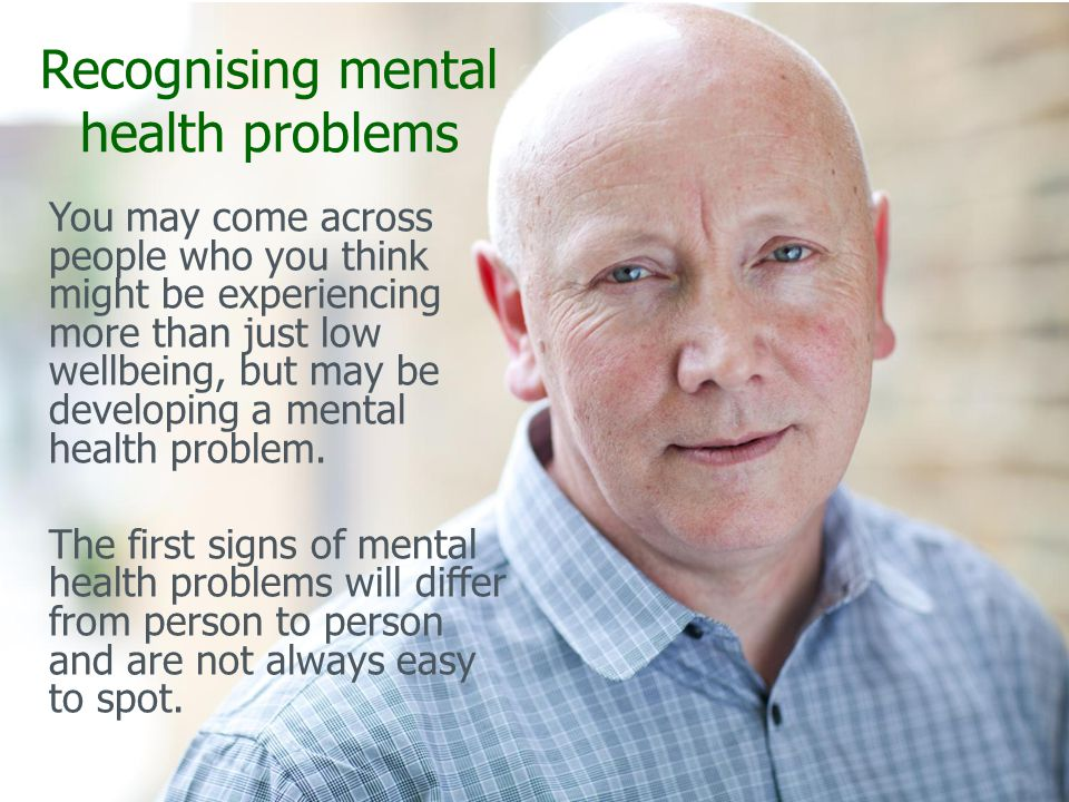 Recognising mental health problems You may come across people who you think might be experiencing more than just low wellbeing, but may be developing a mental health problem.