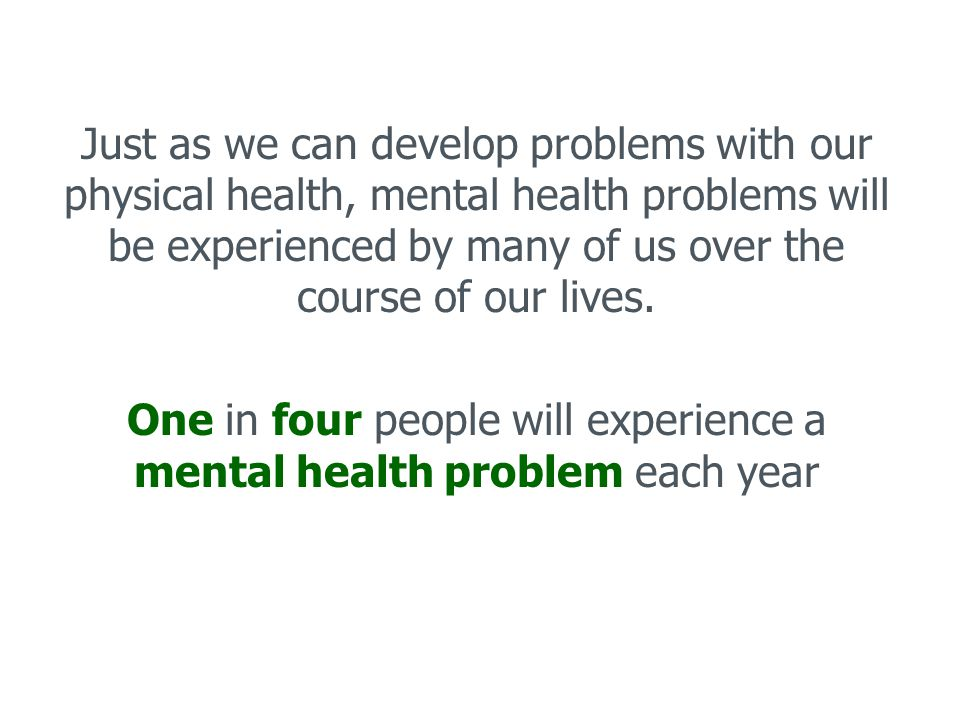 -Anxiety and depression are the most common problems, with about 1 in 10 people affected at any given time.