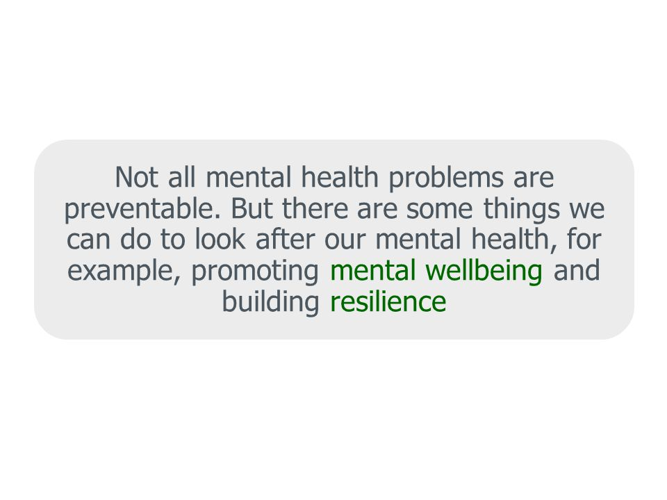 Not all mental health problems are preventable.