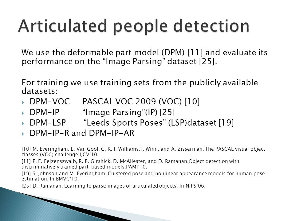 """We use the deformable part model (DPM) [11] and evaluate its performance on the """"Image Parsing"""" dataset [25]. For training we use training sets from t"""