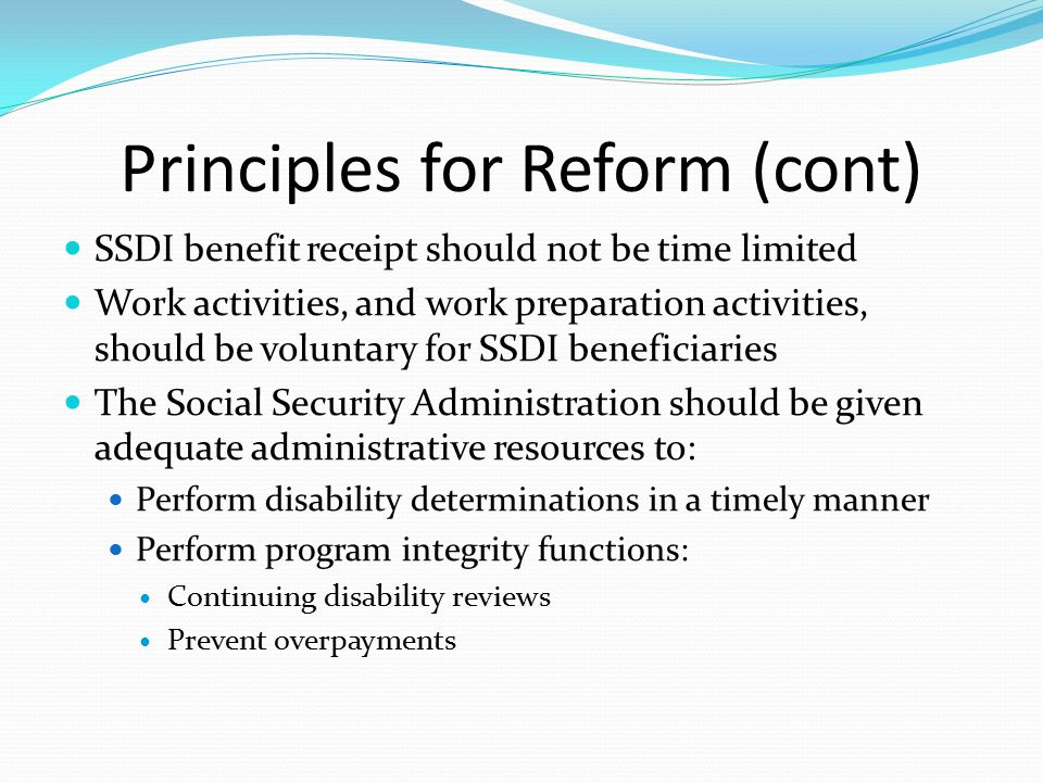 Principles for Reform (cont) SSDI benefit receipt should not be time limited Work activities, and work preparation activities, should be voluntary for SSDI beneficiaries The Social Security Administration should be given adequate administrative resources to: Perform disability determinations in a timely manner Perform program integrity functions: Continuing disability reviews Prevent overpayments