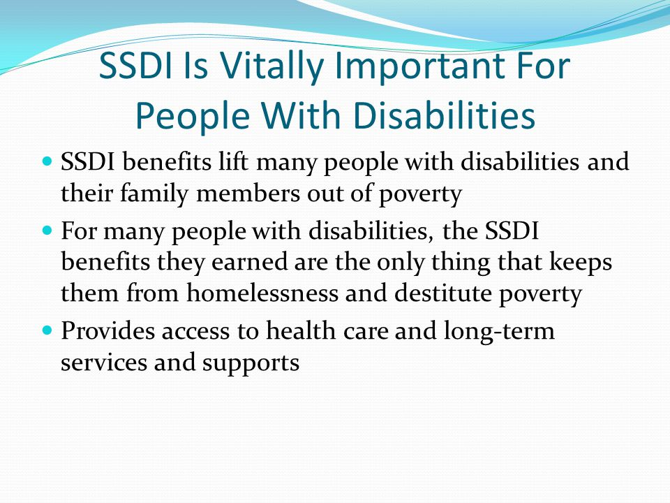 SSDI Is Vitally Important For People With Disabilities SSDI benefits lift many people with disabilities and their family members out of poverty For many people with disabilities, the SSDI benefits they earned are the only thing that keeps them from homelessness and destitute poverty Provides access to health care and long-term services and supports