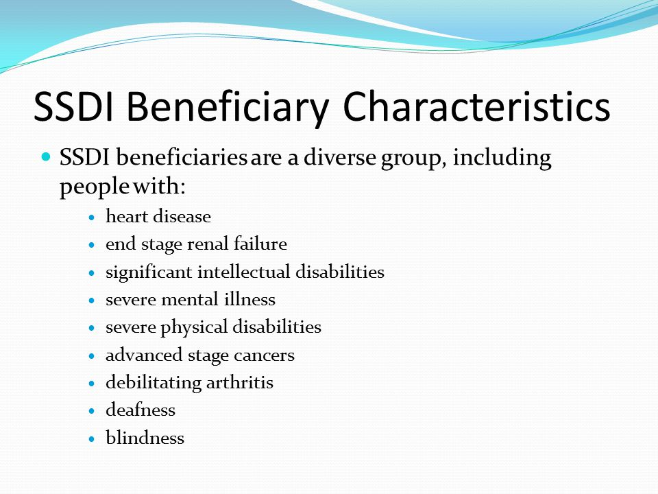 SSDI Beneficiary Characteristics SSDI beneficiaries are a diverse group, including people with: heart disease end stage renal failure significant intellectual disabilities severe mental illness severe physical disabilities advanced stage cancers debilitating arthritis deafness blindness