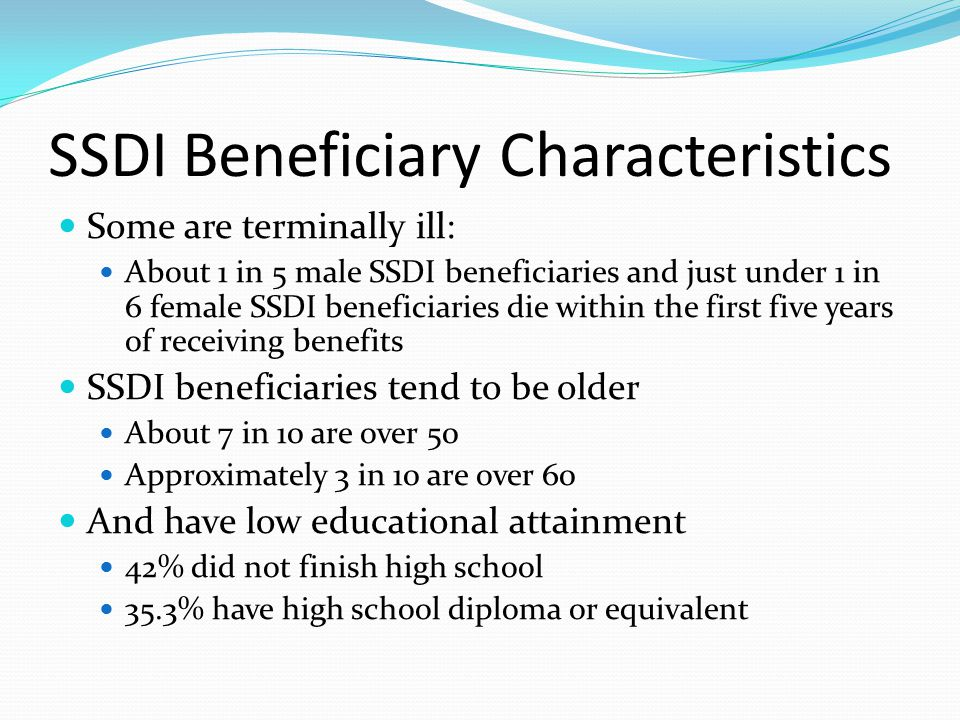 SSDI Beneficiary Characteristics Some are terminally ill: About 1 in 5 male SSDI beneficiaries and just under 1 in 6 female SSDI beneficiaries die within the first five years of receiving benefits SSDI beneficiaries tend to be older About 7 in 10 are over 50 Approximately 3 in 10 are over 60 And have low educational attainment 42% did not finish high school 35.3% have high school diploma or equivalent