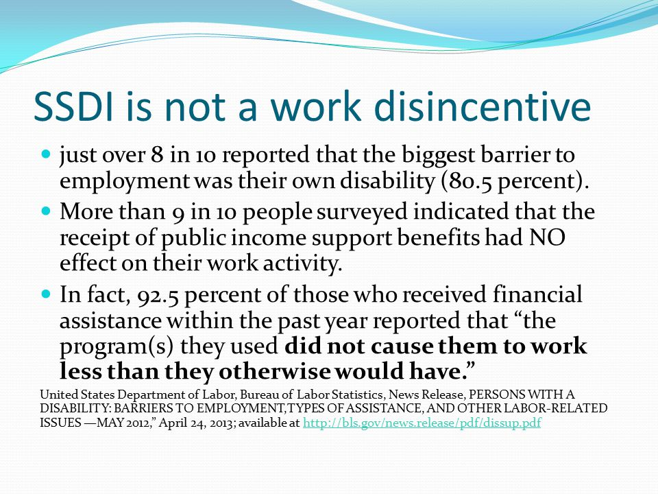SSDI is not a work disincentive just over 8 in 10 reported that the biggest barrier to employment was their own disability (80.5 percent).