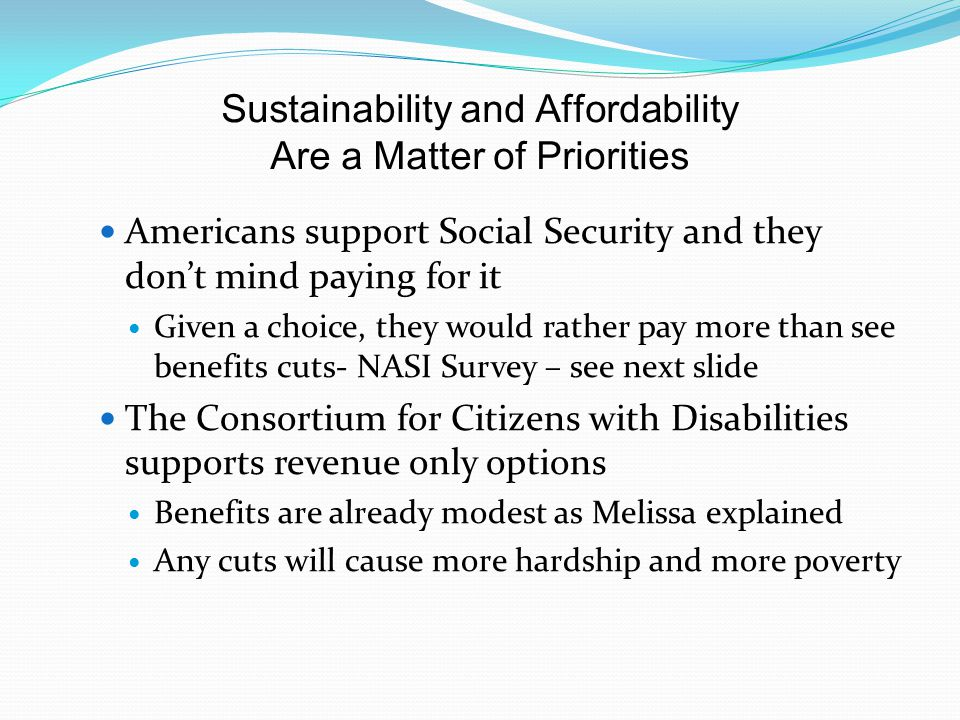 Sustainability and Affordability Are a Matter of Priorities Americans support Social Security and they don't mind paying for it Given a choice, they would rather pay more than see benefits cuts- NASI Survey – see next slide The Consortium for Citizens with Disabilities supports revenue only options Benefits are already modest as Melissa explained Any cuts will cause more hardship and more poverty
