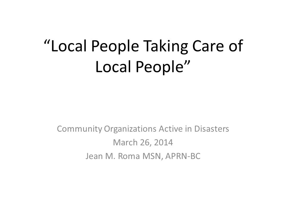 Local People Taking Care of Local People Community Organizations Active in Disasters March 26, 2014 Jean M.