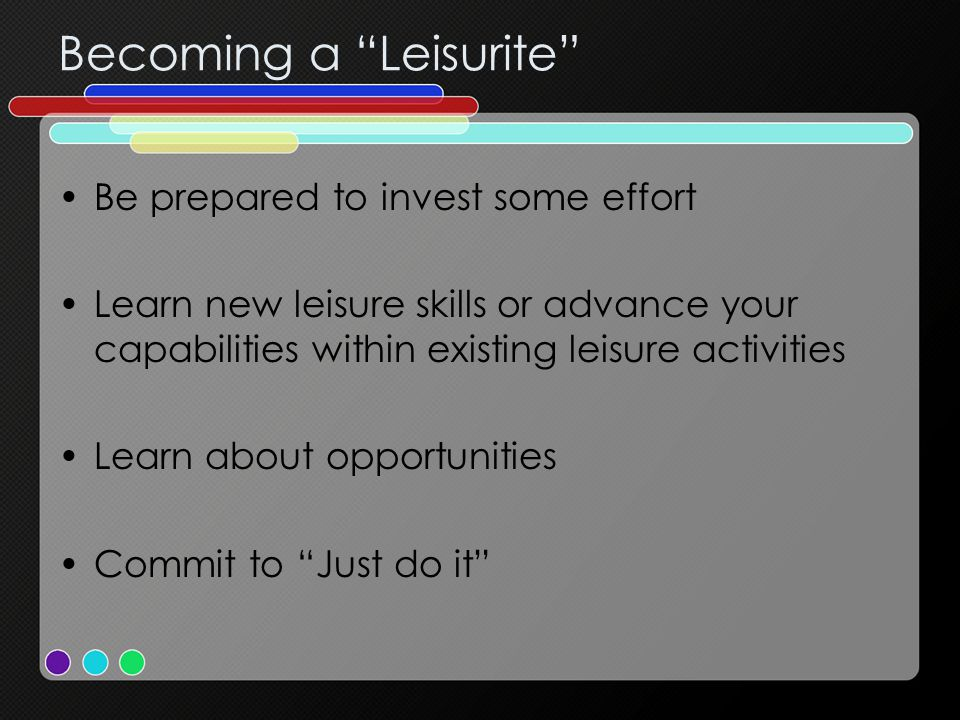 Becoming a Leisurite Be prepared to invest some effort Learn new leisure skills or advance your capabilities within existing leisure activities Learn about opportunities Commit to Just do it