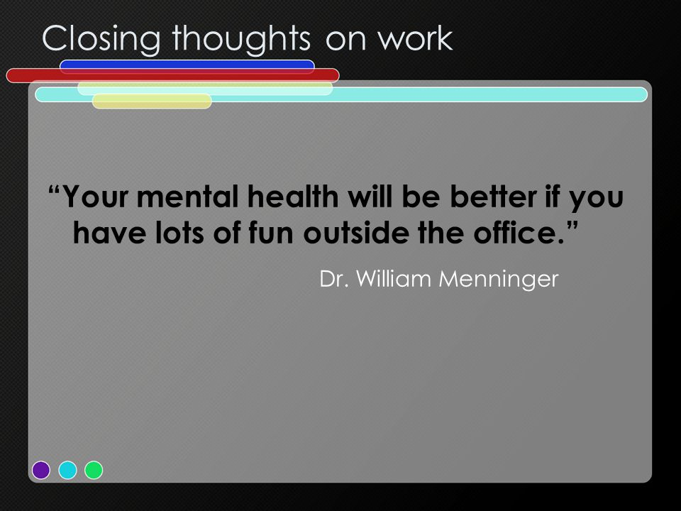 Closing thoughts on work Your mental health will be better if you have lots of fun outside the office. Dr.