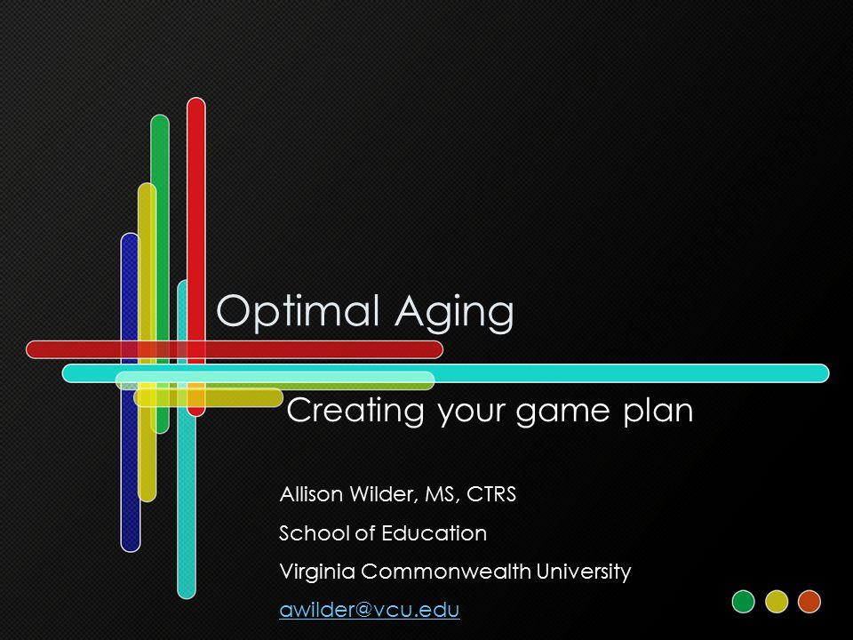 Optimal Aging Creating your game plan Allison Wilder, MS, CTRS School of Education Virginia Commonwealth University awilder@vcu.edu