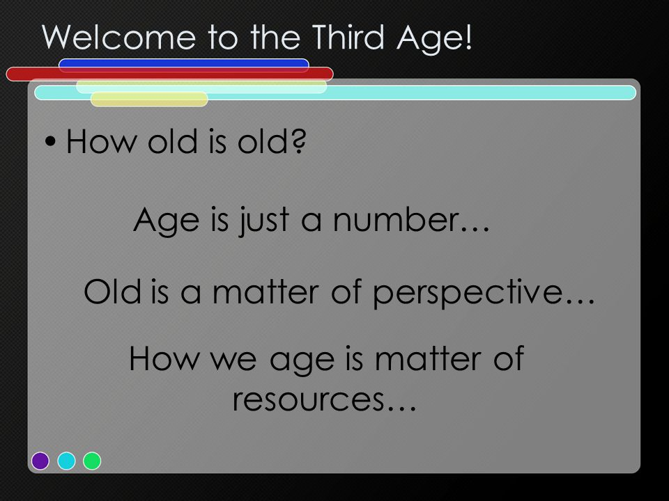 Welcome to the Third Age. How old is old.
