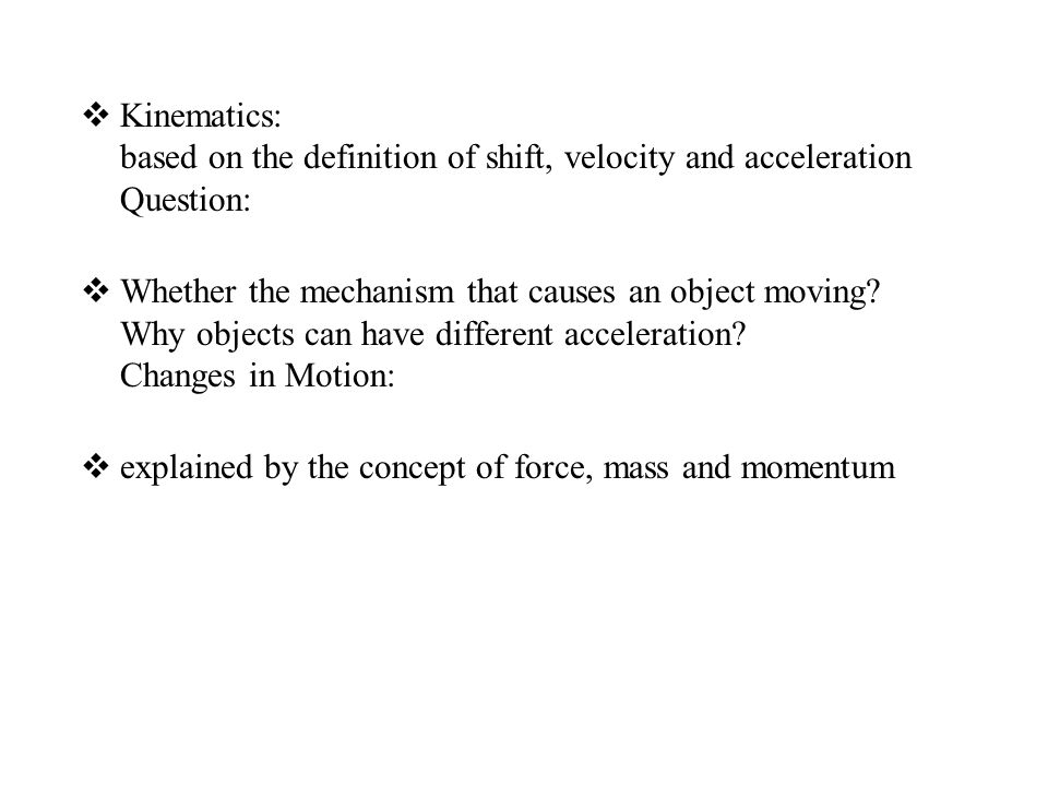  Kinematics: based on the definition of shift, velocity and acceleration Question:  Whether the mechanism that causes an object moving? Why objects