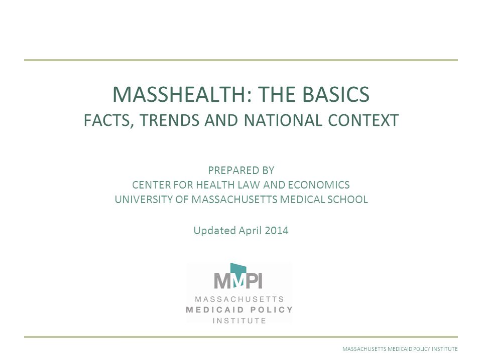 APRIL 2014MASSACHUSETTS MEDICAID POLICY INSTITUTE MASSHEALTH: THE BASICS FACTS, TRENDS AND NATIONAL CONTEXT PREPARED BY CENTER FOR HEALTH LAW AND ECONOMICS UNIVERSITY OF MASSACHUSETTS MEDICAL SCHOOL Updated April 2014