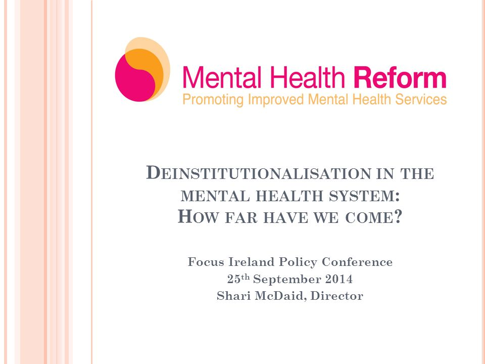 D EINSTITUTIONALISATION IN THE MENTAL HEALTH SYSTEM : H OW FAR HAVE WE COME .