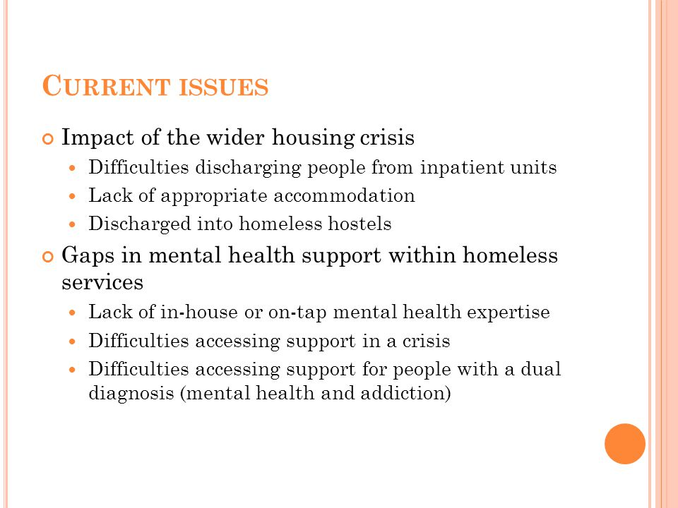 C URRENT ISSUES Impact of the wider housing crisis Difficulties discharging people from inpatient units Lack of appropriate accommodation Discharged into homeless hostels Gaps in mental health support within homeless services Lack of in-house or on-tap mental health expertise Difficulties accessing support in a crisis Difficulties accessing support for people with a dual diagnosis (mental health and addiction)