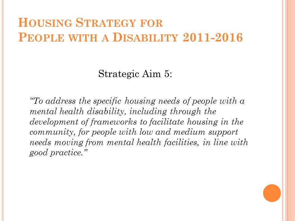 H OUSING S TRATEGY FOR P EOPLE WITH A D ISABILITY 2011-2016 Strategic Aim 5: To address the specific housing needs of people with a mental health disability, including through the development of frameworks to facilitate housing in the community, for people with low and medium support needs moving from mental health facilities, in line with good practice.