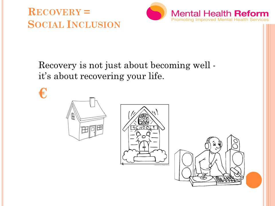 R ECOVERY = S OCIAL I NCLUSION Recovery is not just about becoming well - it's about recovering your life.