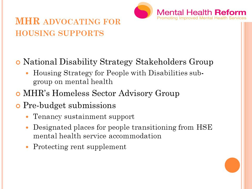 MHR ADVOCATING FOR HOUSING SUPPORTS National Disability Strategy Stakeholders Group Housing Strategy for People with Disabilities sub- group on mental health MHR's Homeless Sector Advisory Group Pre-budget submissions Tenancy sustainment support Designated places for people transitioning from HSE mental health service accommodation Protecting rent supplement