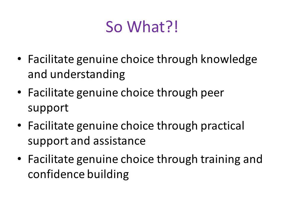 So What?! Facilitate genuine choice through knowledge and understanding Facilitate genuine choice through peer support Facilitate genuine choice throu