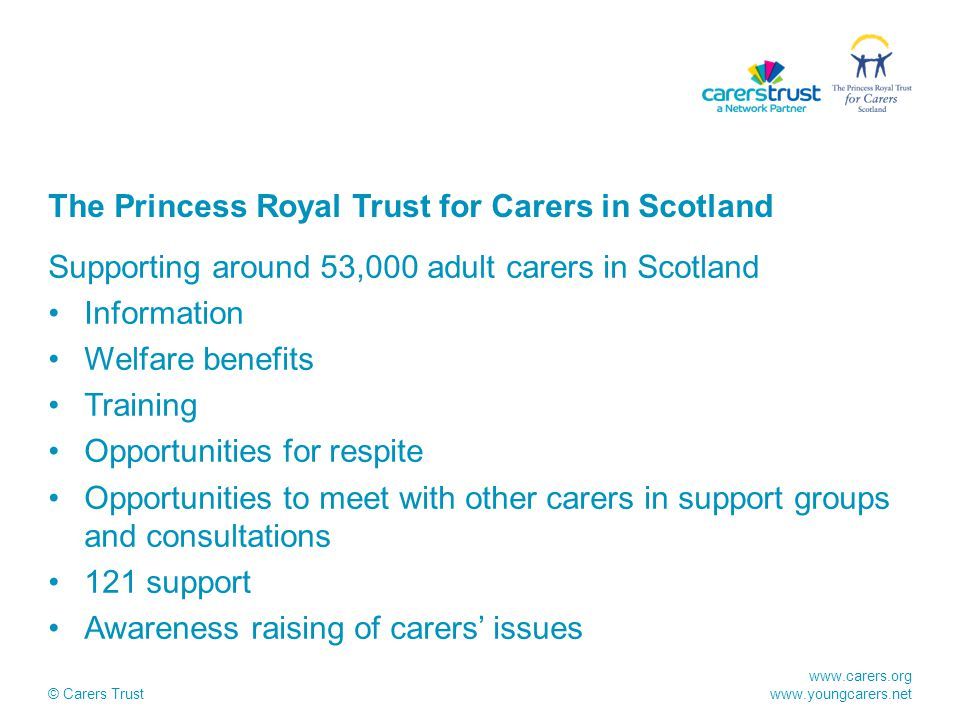 www.carers.org www.youngcarers.net © Carers Trust The Princess Royal Trust for Carers in Scotland Supporting around 53,000 adult carers in Scotland Information Welfare benefits Training Opportunities for respite Opportunities to meet with other carers in support groups and consultations 121 support Awareness raising of carers' issues