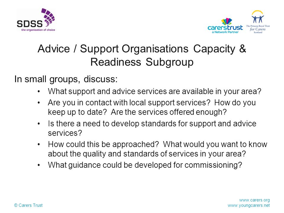 www.carers.org www.youngcarers.net © Carers Trust In small groups, discuss: What support and advice services are available in your area.