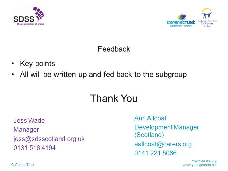 www.carers.org www.youngcarers.net © Carers Trust Feedback Key points All will be written up and fed back to the subgroup Thank You Ann Allcoat Development Manager (Scotland) aallcoat@carers.org 0141 221 5066 Jess Wade Manager jess@sdsscotland.org.uk 0131 516 4194