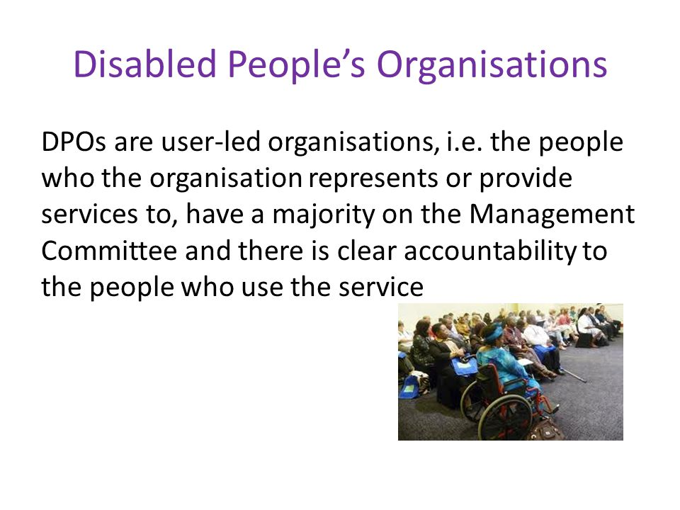 Disabled People's Organisations DPOs are user-led organisations, i.e.