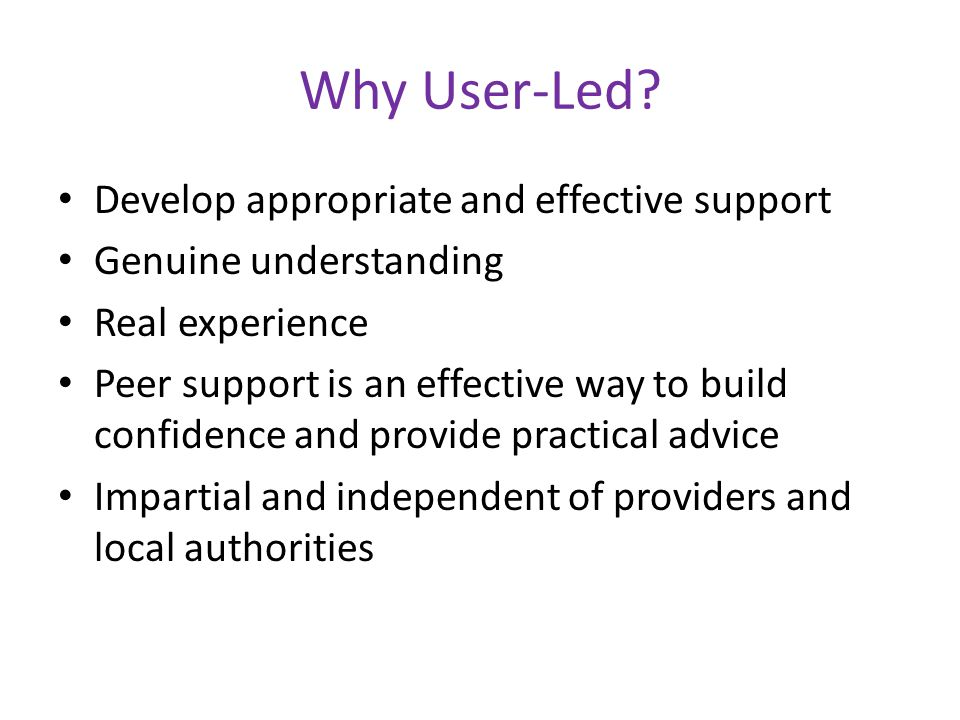 Why User-Led? Develop appropriate and effective support Genuine understanding Real experience Peer support is an effective way to build confidence and