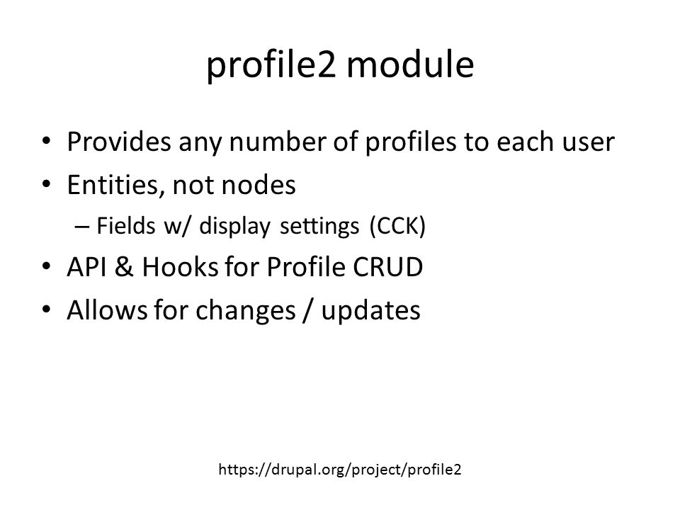 profile2 module Provides any number of profiles to each user Entities, not nodes – Fields w/ display settings (CCK) API & Hooks for Profile CRUD Allow
