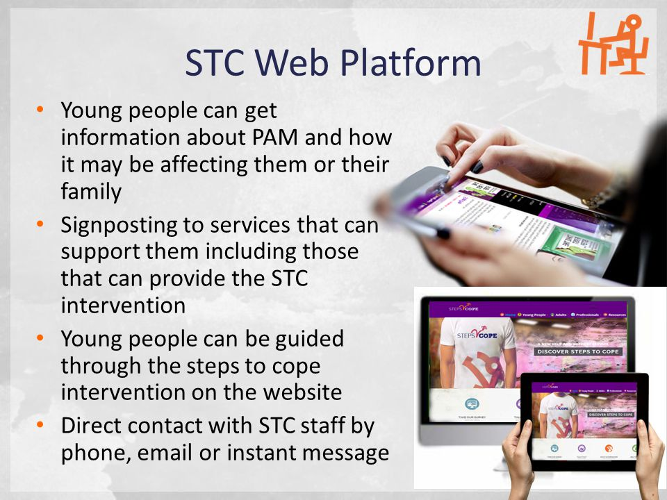 STC Web Platform Young people can get information about PAM and how it may be affecting them or their family Signposting to services that can support them including those that can provide the STC intervention Young people can be guided through the steps to cope intervention on the website Direct contact with STC staff by phone, email or instant message