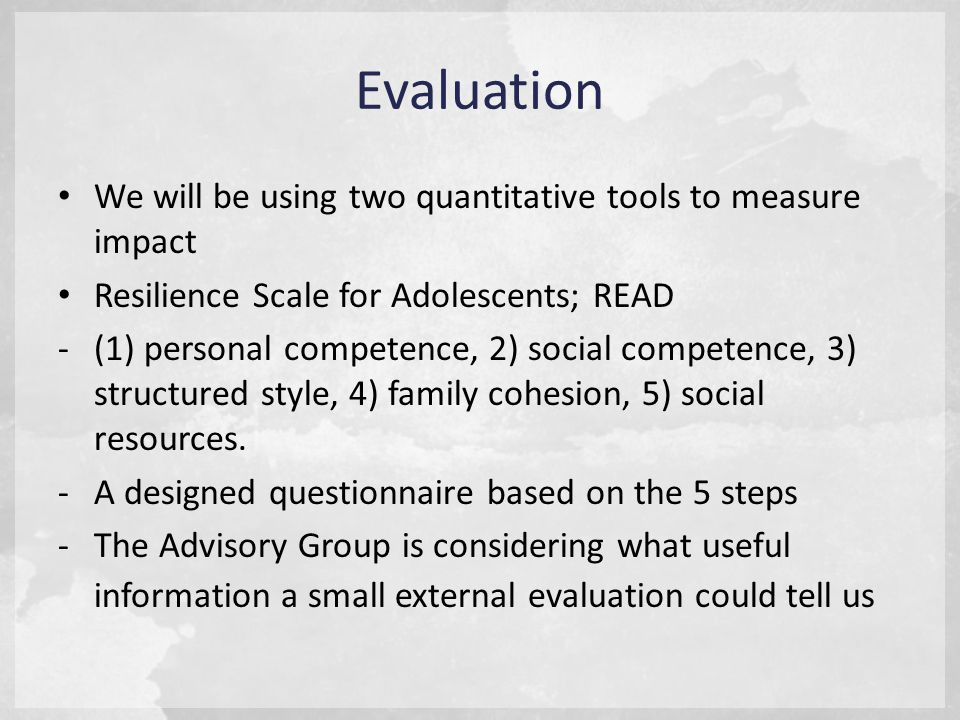 Evaluation We will be using two quantitative tools to measure impact Resilience Scale for Adolescents; READ -(1) personal competence, 2) social competence, 3) structured style, 4) family cohesion, 5) social resources.