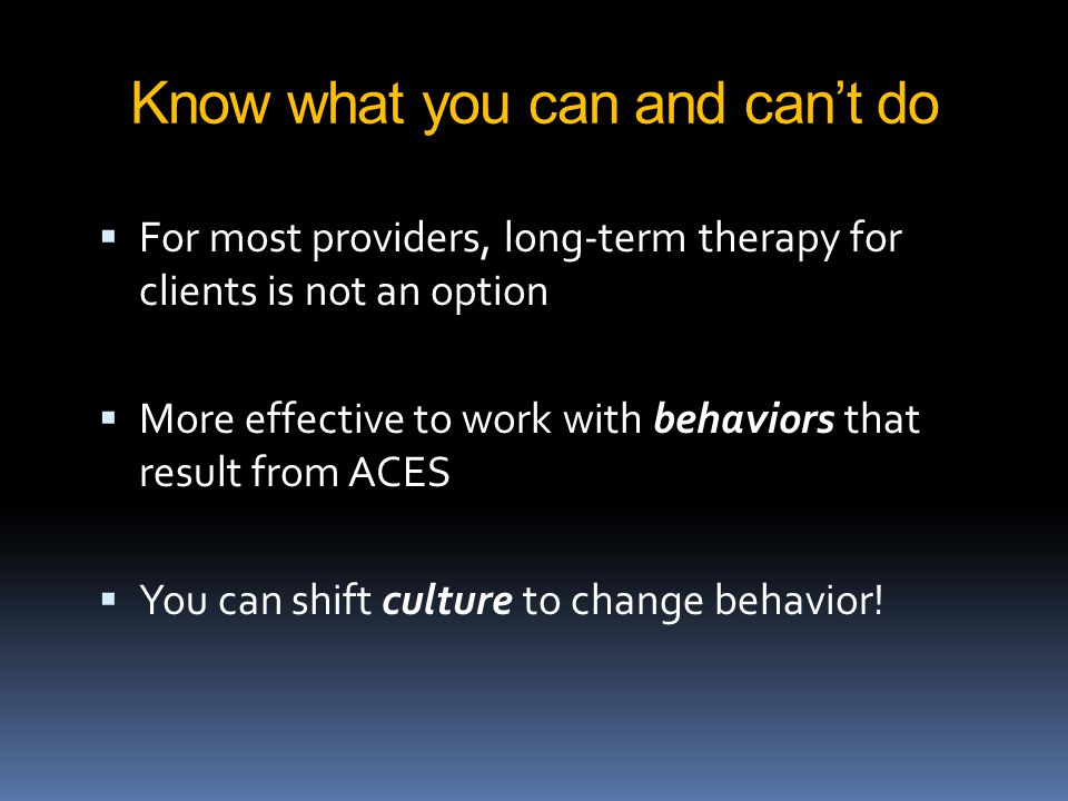 Know what you can and can't do  For most providers, long-term therapy for clients is not an option  More effective to work with behaviors that result from ACES  You can shift culture to change behavior!