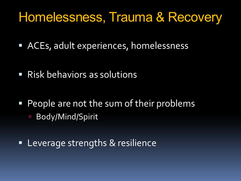 Homelessness, Trauma & Recovery  ACEs, adult experiences, homelessness  Risk behaviors as solutions  People are not the sum of their problems  Body/Mind/Spirit  Leverage strengths & resilience