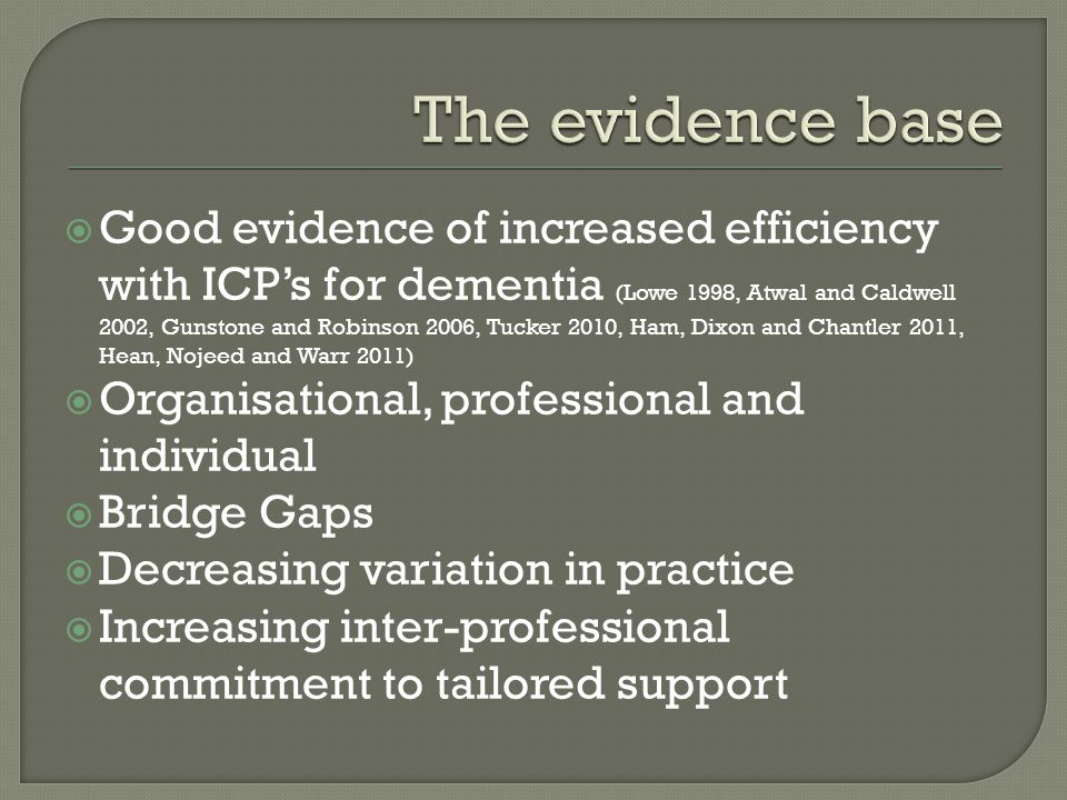  Good evidence of increased efficiency with ICP's for dementia (Lowe 1998, Atwal and Caldwell 2002, Gunstone and Robinson 2006, Tucker 2010, Ham, Dixon and Chantler 2011, Hean, Nojeed and Warr 2011)  Organisational, professional and individual  Bridge Gaps  Decreasing variation in practice  Increasing inter-professional commitment to tailored support