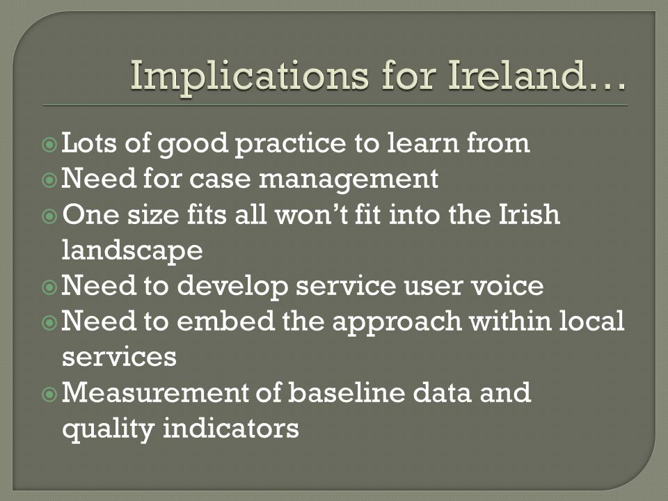  Lots of good practice to learn from  Need for case management  One size fits all won't fit into the Irish landscape  Need to develop service user voice  Need to embed the approach within local services  Measurement of baseline data and quality indicators