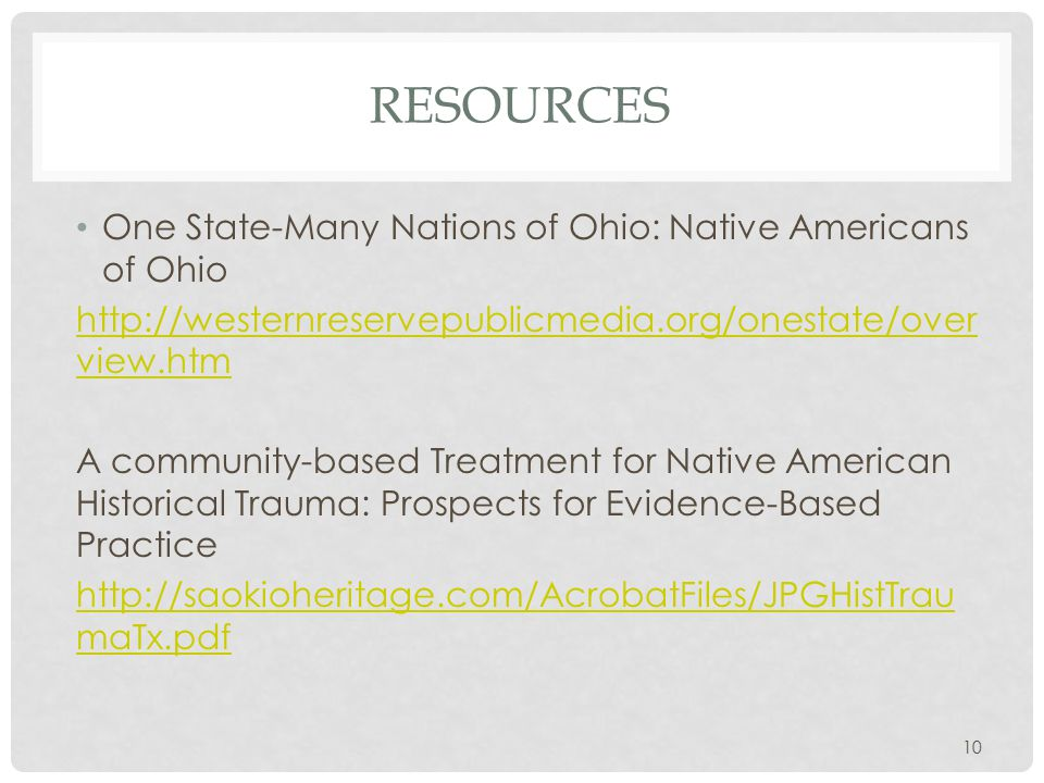 RESOURCES One State-Many Nations of Ohio: Native Americans of Ohio http://westernreservepublicmedia.org/onestate/over view.htm A community-based Treatment for Native American Historical Trauma: Prospects for Evidence-Based Practice http://saokioheritage.com/AcrobatFiles/JPGHistTrau maTx.pdf 10