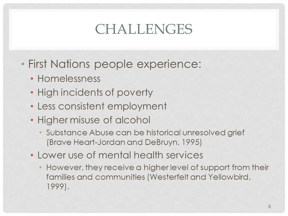 CHALLENGES First Nations people experience: Homelessness High incidents of poverty Less consistent employment Higher misuse of alcohol Substance Abuse can be historical unresolved grief (Brave Heart-Jordan and DeBruyn, 1995) Lower use of mental health services However, they receive a higher level of support from their families and communities (Westerfelt and Yellowbird, 1999).