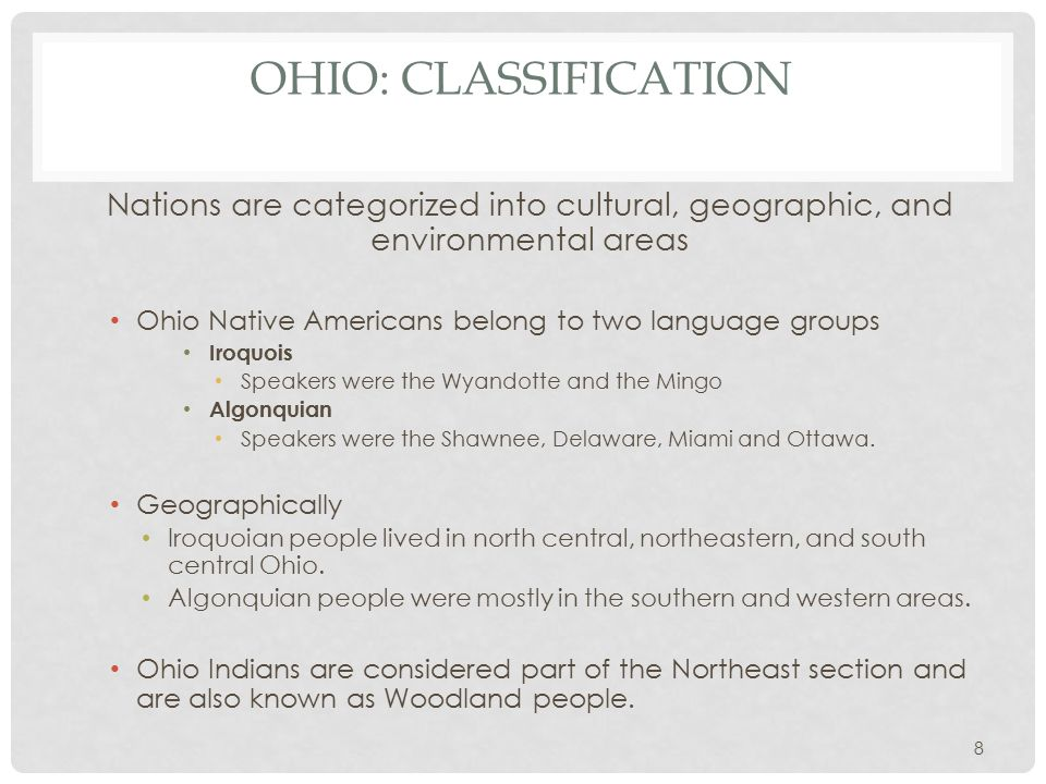OHIO: CLASSIFICATION Nations are categorized into cultural, geographic, and environmental areas Ohio Native Americans belong to two language groups Iroquois Speakers were the Wyandotte and the Mingo Algonquian Speakers were the Shawnee, Delaware, Miami and Ottawa.