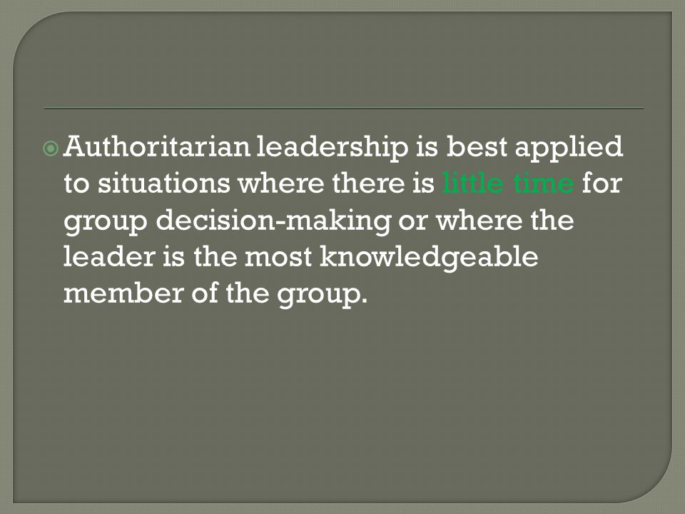  Authoritarian leadership is best applied to situations where there is little time for group decision-making or where the leader is the most knowledg