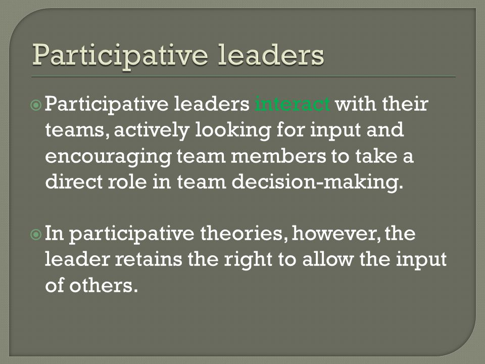  Participative leaders interact with their teams, actively looking for input and encouraging team members to take a direct role in team decision-maki
