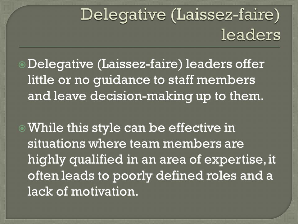  Delegative (Laissez-faire) leaders offer little or no guidance to staff members and leave decision-making up to them.  While this style can be effe