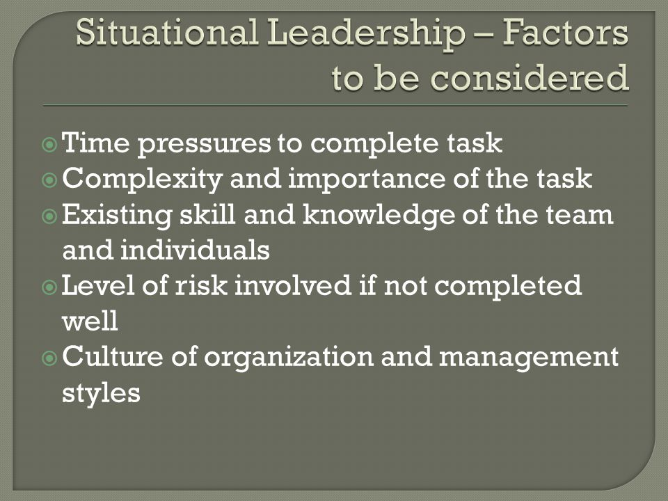  Time pressures to complete task  Complexity and importance of the task  Existing skill and knowledge of the team and individuals  Level of risk i