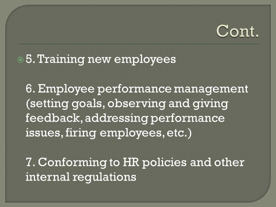  5. Training new employees 6. Employee performance management (setting goals, observing and giving feedback, addressing performance issues, firing em