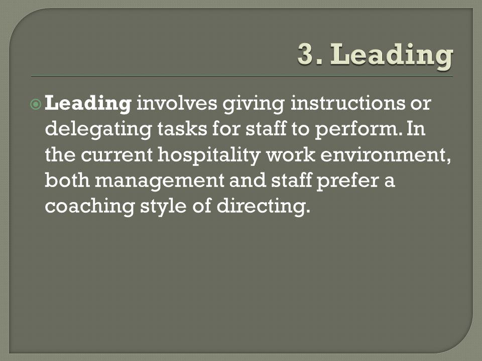  Leading involves giving instructions or delegating tasks for staff to perform. In the current hospitality work environment, both management and staf