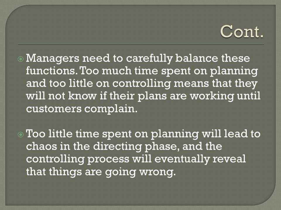  Managers need to carefully balance these functions. Too much time spent on planning and too little on controlling means that they will not know if t