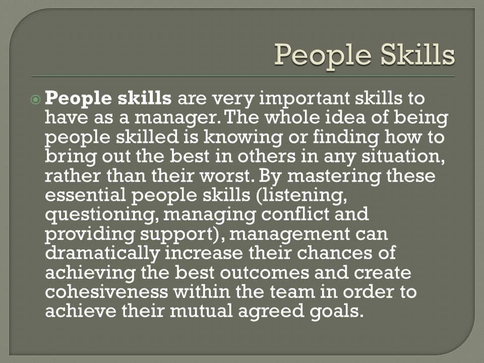  People skills are very important skills to have as a manager. The whole idea of being people skilled is knowing or finding how to bring out the best