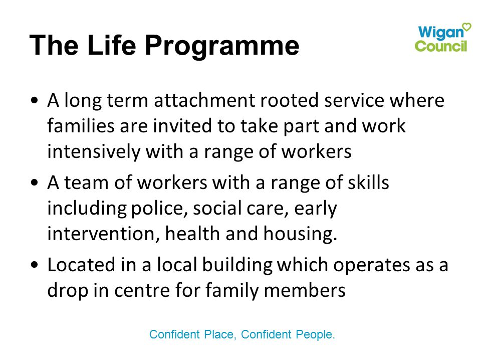 Confident Place, Confident People. The Life Programme A long term attachment rooted service where families are invited to take part and work intensive